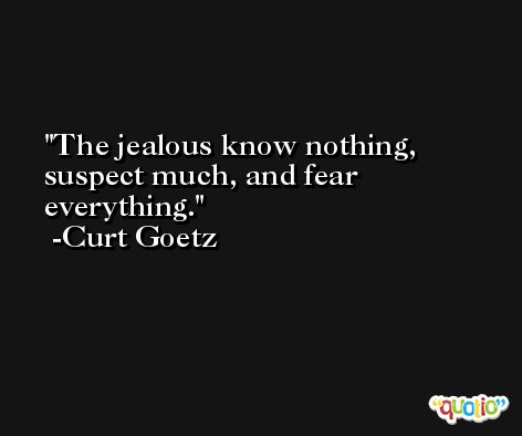 The jealous know nothing, suspect much, and fear everything. -Curt Goetz