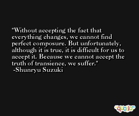 Without accepting the fact that everything changes, we cannot find perfect composure. But unfortunately, although it is true, it is difficult for us to accept it. Because we cannot accept the truth of transience, we suffer. -Shunryu Suzuki