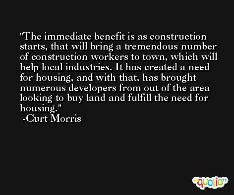 The immediate benefit is as construction starts, that will bring a tremendous number of construction workers to town, which will help local industries. It has created a need for housing, and with that, has brought numerous developers from out of the area looking to buy land and fulfill the need for housing. -Curt Morris