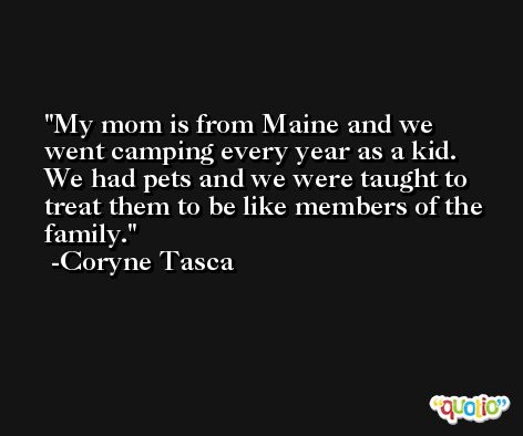 My mom is from Maine and we went camping every year as a kid. We had pets and we were taught to treat them to be like members of the family. -Coryne Tasca