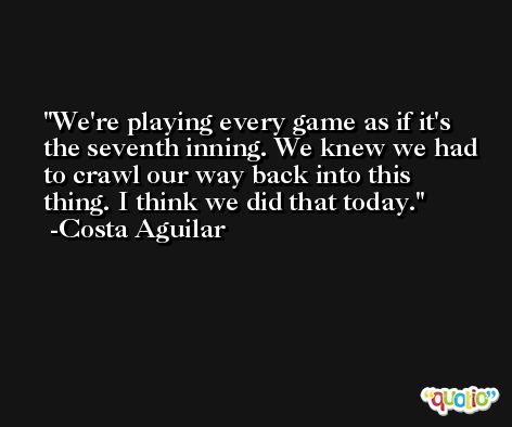We're playing every game as if it's the seventh inning. We knew we had to crawl our way back into this thing. I think we did that today. -Costa Aguilar