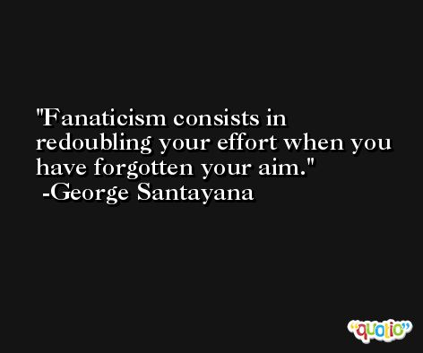 Fanaticism consists in redoubling your effort when you have forgotten your aim. -George Santayana