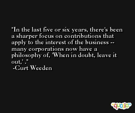 In the last five or six years, there's been a sharper focus on contributions that apply to the interest of the business -- many corporations now have a philosophy of, 'When in doubt, leave it out,' . -Curt Weeden