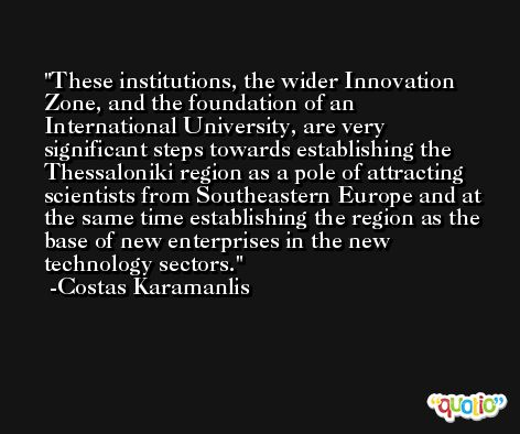 These institutions, the wider Innovation Zone, and the foundation of an International University, are very significant steps towards establishing the Thessaloniki region as a pole of attracting scientists from Southeastern Europe and at the same time establishing the region as the base of new enterprises in the new technology sectors. -Costas Karamanlis