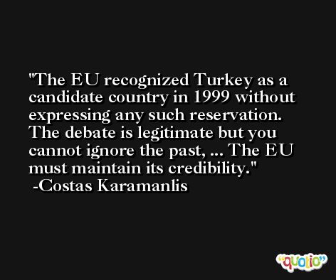 The EU recognized Turkey as a candidate country in 1999 without expressing any such reservation. The debate is legitimate but you cannot ignore the past, ... The EU must maintain its credibility. -Costas Karamanlis