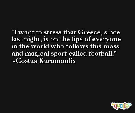 I want to stress that Greece, since last night, is on the lips of everyone in the world who follows this mass and magical sport called football. -Costas Karamanlis