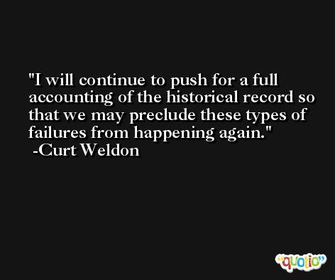 I will continue to push for a full accounting of the historical record so that we may preclude these types of failures from happening again. -Curt Weldon