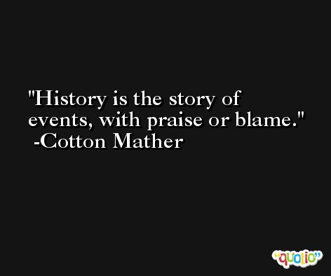 History is the story of events, with praise or blame. -Cotton Mather