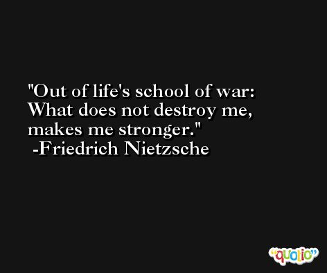 Out of life's school of war: What does not destroy me, makes me stronger. -Friedrich Nietzsche
