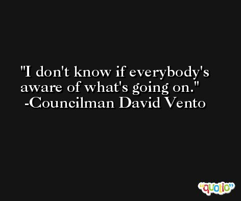 I don't know if everybody's aware of what's going on. -Councilman David Vento