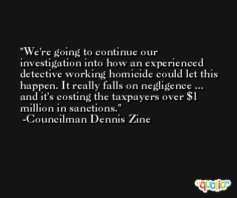 We're going to continue our investigation into how an experienced detective working homicide could let this happen. It really falls on negligence ... and it's costing the taxpayers over $1 million in sanctions. -Councilman Dennis Zine