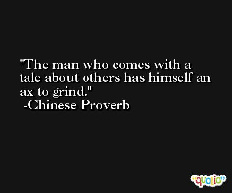 The man who comes with a tale about others has himself an ax to grind. -Chinese Proverb