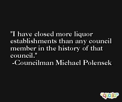 I have closed more liquor establishments than any council member in the history of that council. -Councilman Michael Polensek