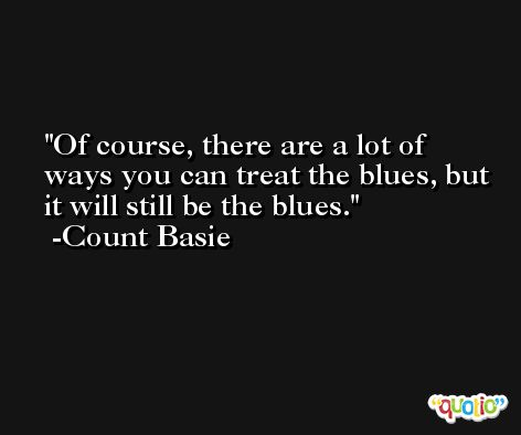 Of course, there are a lot of ways you can treat the blues, but it will still be the blues. -Count Basie