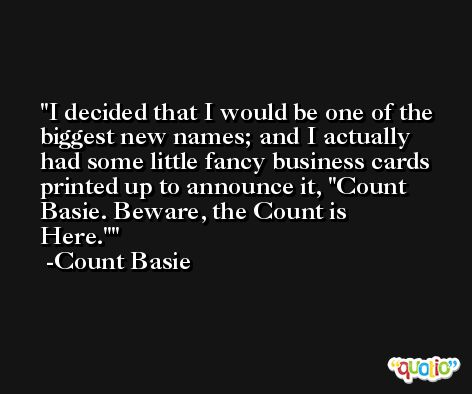 I decided that I would be one of the biggest new names; and I actually had some little fancy business cards printed up to announce it, 'Count Basie. Beware, the Count is Here.' -Count Basie