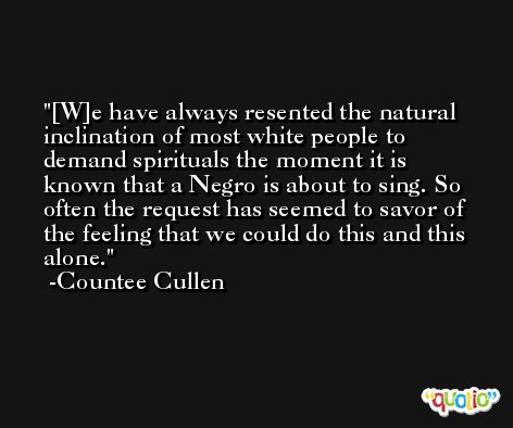 [W]e have always resented the natural inclination of most white people to demand spirituals the moment it is known that a Negro is about to sing. So often the request has seemed to savor of the feeling that we could do this and this alone. -Countee Cullen