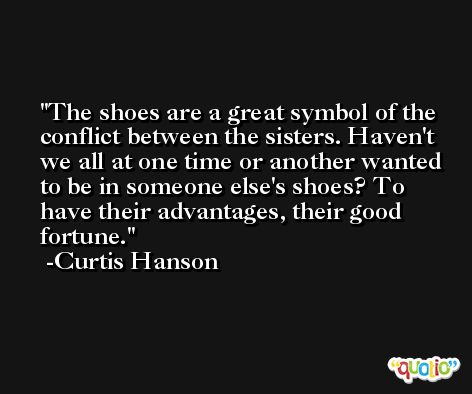The shoes are a great symbol of the conflict between the sisters. Haven't we all at one time or another wanted to be in someone else's shoes? To have their advantages, their good fortune. -Curtis Hanson