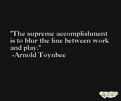 The supreme accomplishment is to blur the line between work and play. -Arnold Toynbee