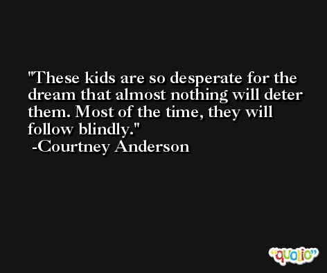 These kids are so desperate for the dream that almost nothing will deter them. Most of the time, they will follow blindly. -Courtney Anderson