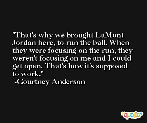 That's why we brought LaMont Jordan here, to run the ball. When they were focusing on the run, they weren't focusing on me and I could get open. That's how it's supposed to work. -Courtney Anderson