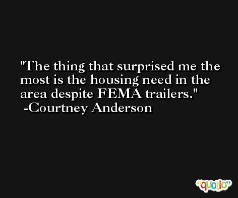 The thing that surprised me the most is the housing need in the area despite FEMA trailers. -Courtney Anderson
