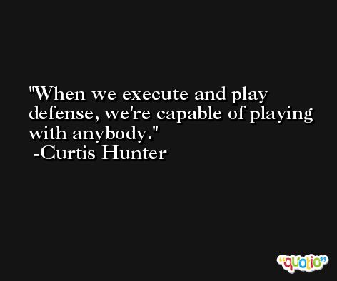 When we execute and play defense, we're capable of playing with anybody. -Curtis Hunter