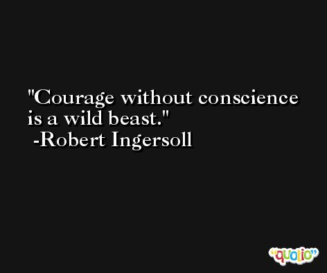 Courage without conscience is a wild beast. -Robert Ingersoll