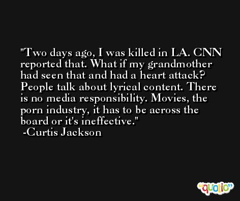 Two days ago, I was killed in LA. CNN reported that. What if my grandmother had seen that and had a heart attack? People talk about lyrical content. There is no media responsibility. Movies, the porn industry, it has to be across the board or it's ineffective. -Curtis Jackson
