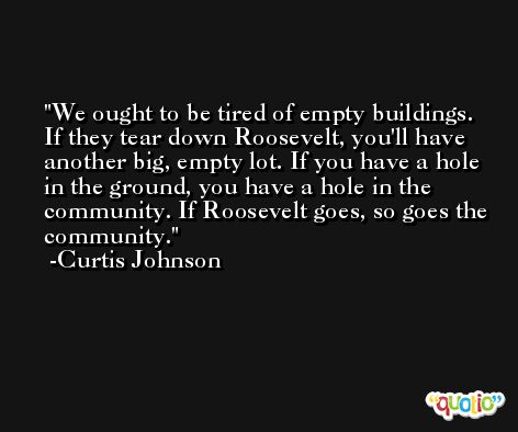 We ought to be tired of empty buildings. If they tear down Roosevelt, you'll have another big, empty lot. If you have a hole in the ground, you have a hole in the community. If Roosevelt goes, so goes the community. -Curtis Johnson