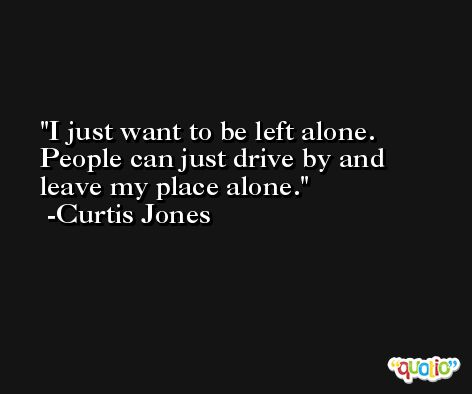 I just want to be left alone. People can just drive by and leave my place alone. -Curtis Jones