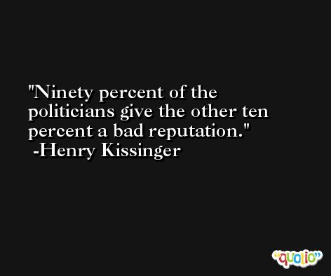 Ninety percent of the politicians give the other ten percent a bad reputation. -Henry Kissinger