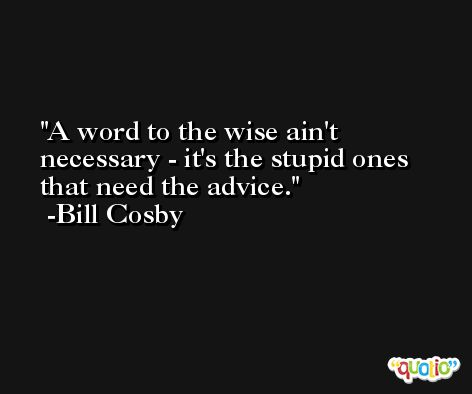 A word to the wise ain't necessary - it's the stupid ones that need the advice. -Bill Cosby