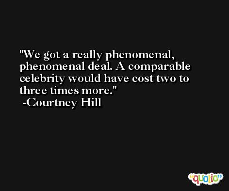 We got a really phenomenal, phenomenal deal. A comparable celebrity would have cost two to three times more. -Courtney Hill