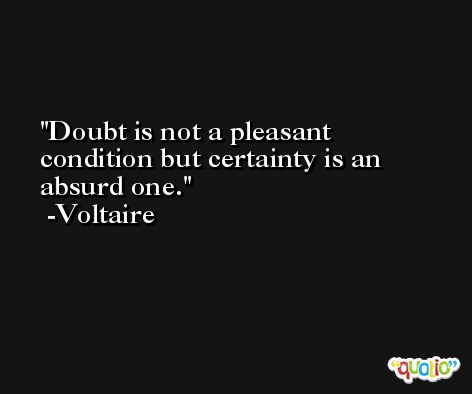 Doubt is not a pleasant condition but certainty is an absurd one. -Voltaire