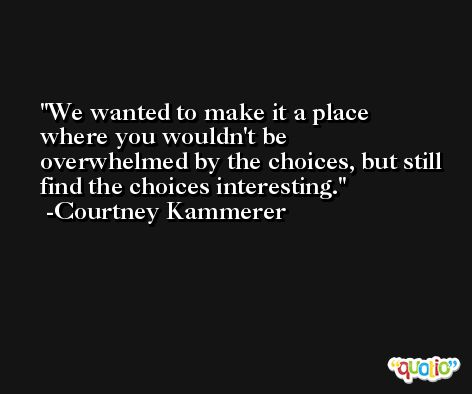 We wanted to make it a place where you wouldn't be overwhelmed by the choices, but still find the choices interesting. -Courtney Kammerer