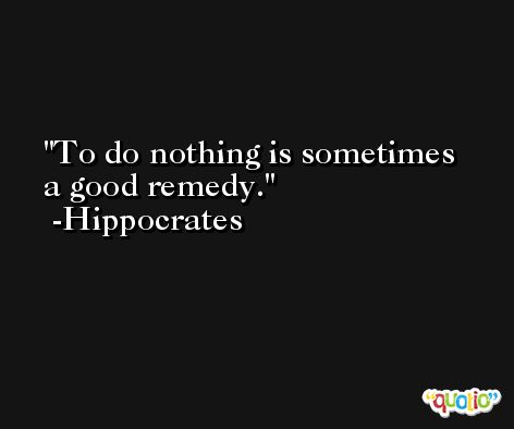 To do nothing is sometimes a good remedy. -Hippocrates