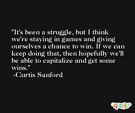It's been a struggle, but I think we're staying in games and giving ourselves a chance to win. If we can keep doing that, then hopefully we'll be able to capitalize and get some wins. -Curtis Sanford