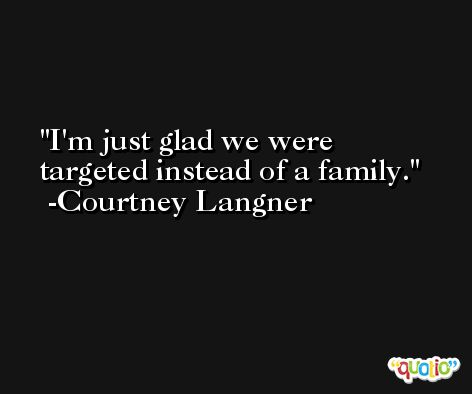 I'm just glad we were targeted instead of a family. -Courtney Langner