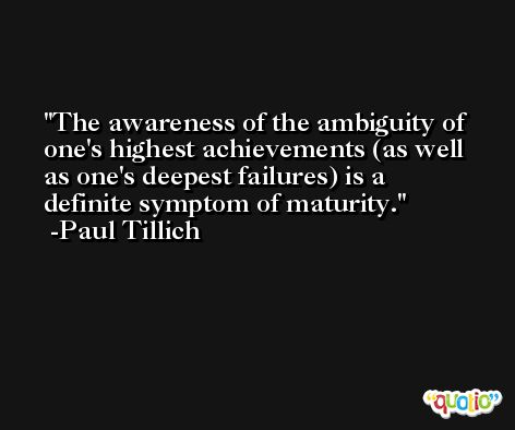 The awareness of the ambiguity of one's highest achievements (as well as one's deepest failures) is a definite symptom of maturity. -Paul Tillich