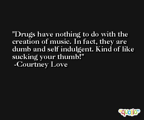 Drugs have nothing to do with the creation of music. In fact, they are dumb and self indulgent. Kind of like sucking your thumb! -Courtney Love