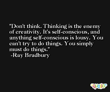 Don't think. Thinking is the enemy of creativity. It's self-conscious, and anything self-conscious is lousy. You can't try to do things. You simply must do things. -Ray Bradbury