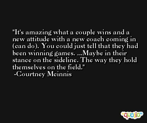 It's amazing what a couple wins and a new attitude with a new coach coming in (can do). You could just tell that they had been winning games. ...Maybe in their stance on the sideline. The way they hold themselves on the field. -Courtney Mcinnis