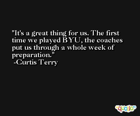 It's a great thing for us. The first time we played BYU, the coaches put us through a whole week of preparation. -Curtis Terry