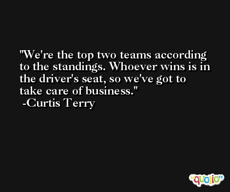 We're the top two teams according to the standings. Whoever wins is in the driver's seat, so we've got to take care of business. -Curtis Terry