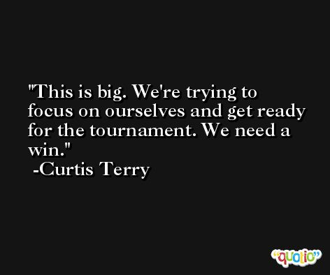This is big. We're trying to focus on ourselves and get ready for the tournament. We need a win. -Curtis Terry