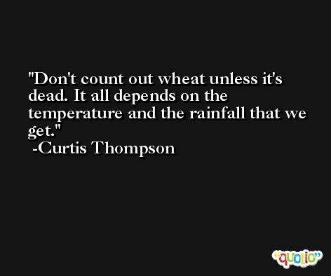 Don't count out wheat unless it's dead. It all depends on the temperature and the rainfall that we get. -Curtis Thompson