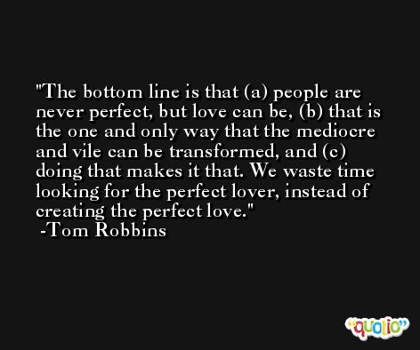 The bottom line is that (a) people are never perfect, but love can be, (b) that is the one and only way that the mediocre and vile can be transformed, and (c) doing that makes it that. We waste time looking for the perfect lover, instead of creating the perfect love. -Tom Robbins