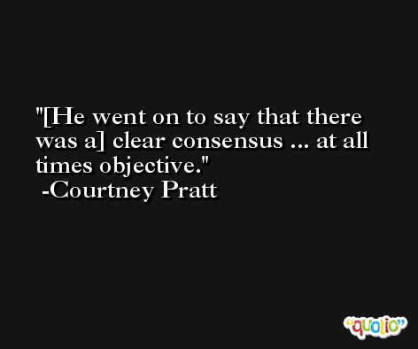 [He went on to say that there was a] clear consensus ... at all times objective. -Courtney Pratt