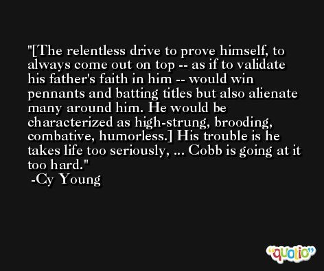 [The relentless drive to prove himself, to always come out on top -- as if to validate his father's faith in him -- would win pennants and batting titles but also alienate many around him. He would be characterized as high-strung, brooding, combative, humorless.] His trouble is he takes life too seriously, ... Cobb is going at it too hard. -Cy Young