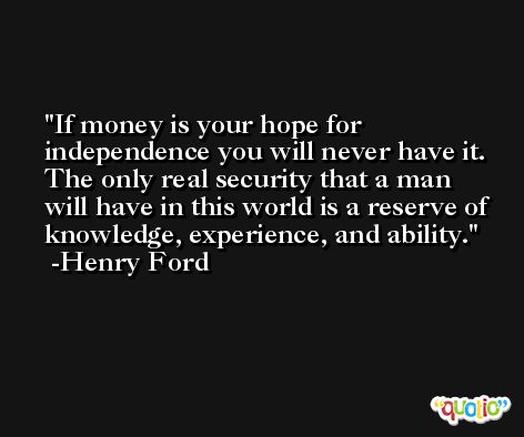 If money is your hope for independence you will never have it. The only real security that a man will have in this world is a reserve of knowledge, experience, and ability. -Henry Ford